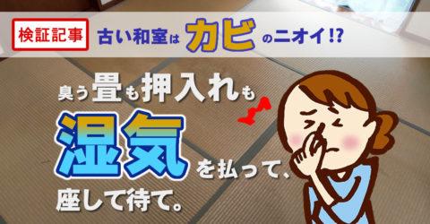 【検証記事】古い和室はカビのニオイ?!臭う畳も押し入れも、湿気を払って座して待て。